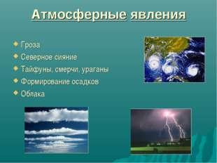 Атмосферные явления Гроза Северное сияние Тайфуны, смерчи, ураганы Формирован
