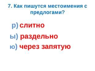 7. Как пишутся местоимения с предлогами? р) слитно ы) раздельно ю) через запя