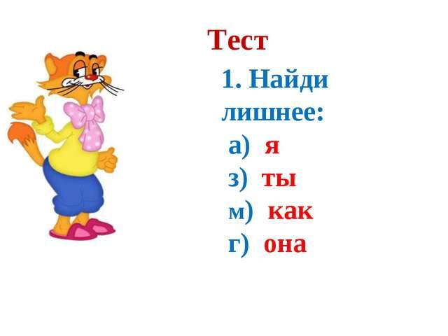 Тест 1. Найди лишнее: а) я з) ты м) как г) она