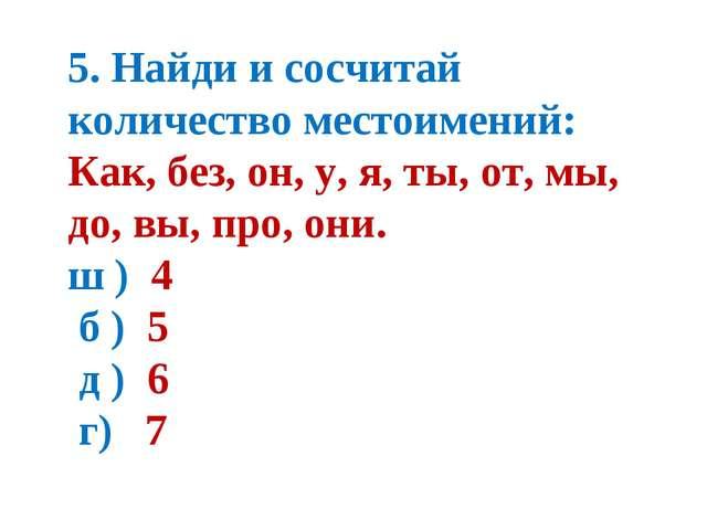 5. Найди и сосчитай количество местоимений: Как, без, он, у, я, ты, от, мы, д...