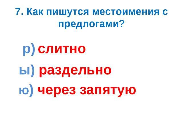 7. Как пишутся местоимения с предлогами? р) слитно ы) раздельно ю) через запя...
