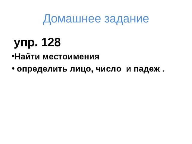 Домашнее задание упр. 128 Найти местоимения определить лицо, число и падеж .