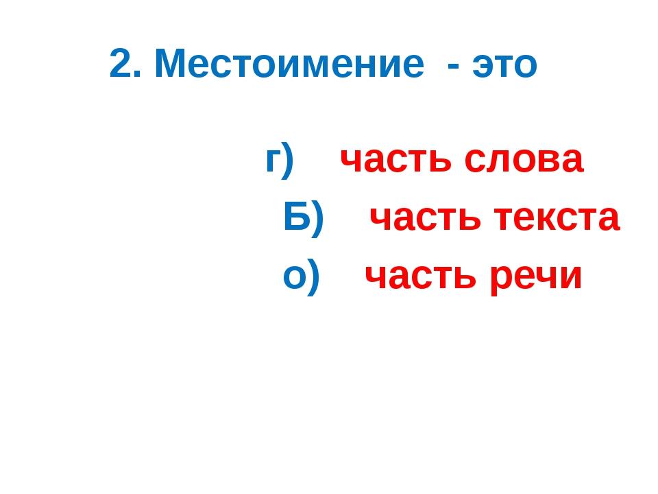 2. Местоимение - это г) часть слова Б) часть текста о) часть речи