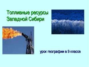 Топливные ресурсы Западной Сибири урок географии в 9 классе
