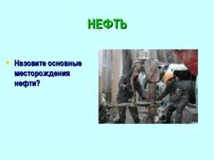 НЕФТЬ Назовите основные месторождения нефти?