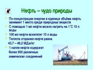 Нефть – чудо природы По концентрации энергии в единице объёма нефть занимает