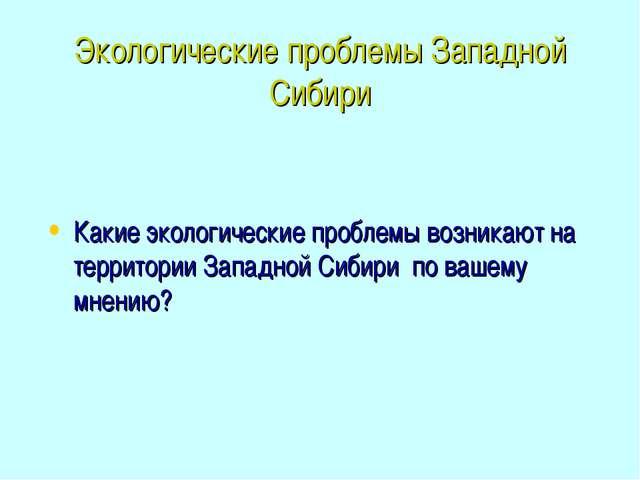 Экологические проблемы Западной Сибири Какие экологические проблемы возникают...