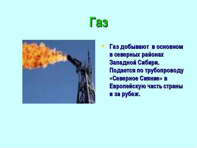 Газ Газ добывают в основном в северных районах Западной Сибири. Подается по т...