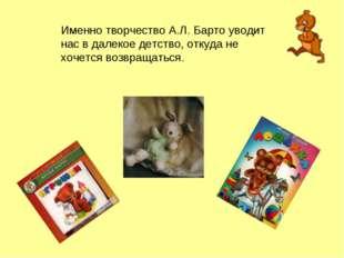 Именно творчество А.Л. Барто уводит нас в далекое детство, откуда не хочется