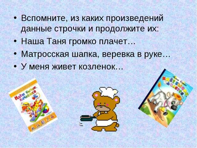 Вспомните, из каких произведений данные строчки и продолжите их: Наша Таня гр...