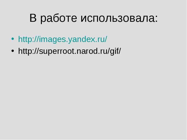В работе использовала: http://images.yandex.ru/ http://superroot.narod.ru/gif/