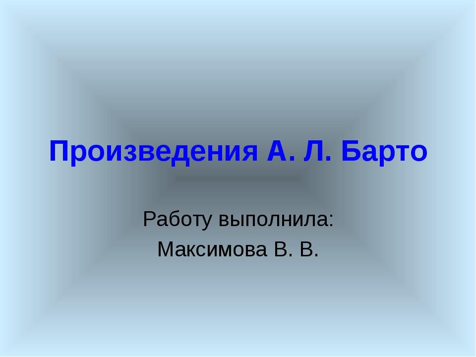Произведения А. Л. Барто Работу выполнила: Максимова В. В.