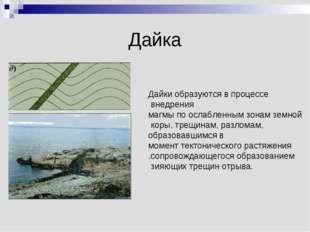 Дайка Дайки образуются в процессе внедрения магмы по ослабленным зонам земной