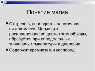 Понятие магма От греческого maqma – пластичная вязкая масса. Магма это распла