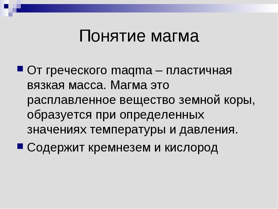 Понятие магма От греческого maqma – пластичная вязкая масса. Магма это распла...