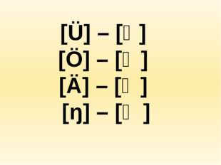 [Ü] – [Ү] [Ö] – [Ө] [Ä] – [Ә] [ŋ] – [Ӊ]