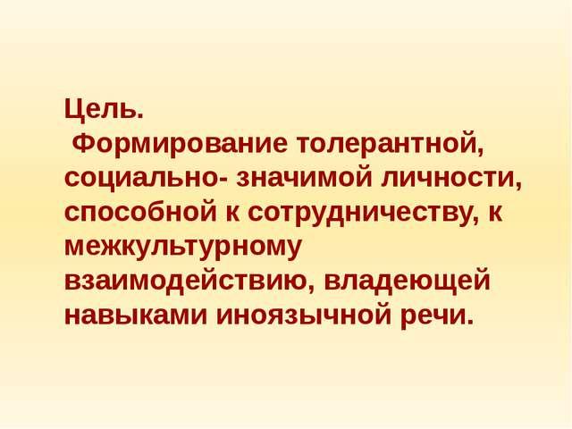 Цель. Формирование толерантной, социально- значимой личности, способной к со...