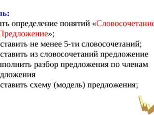 Цель: -знать определение понятий «Словосочетание» и «Предложение»; - составит