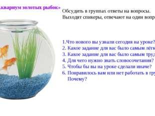 Метод «Аквариум золотых рыбок» Обсудить в группах ответы на вопросы. Выходят