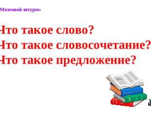 Метод «Мозговой штурм» Что такое слово? Что такое словосочетание? Что такое п