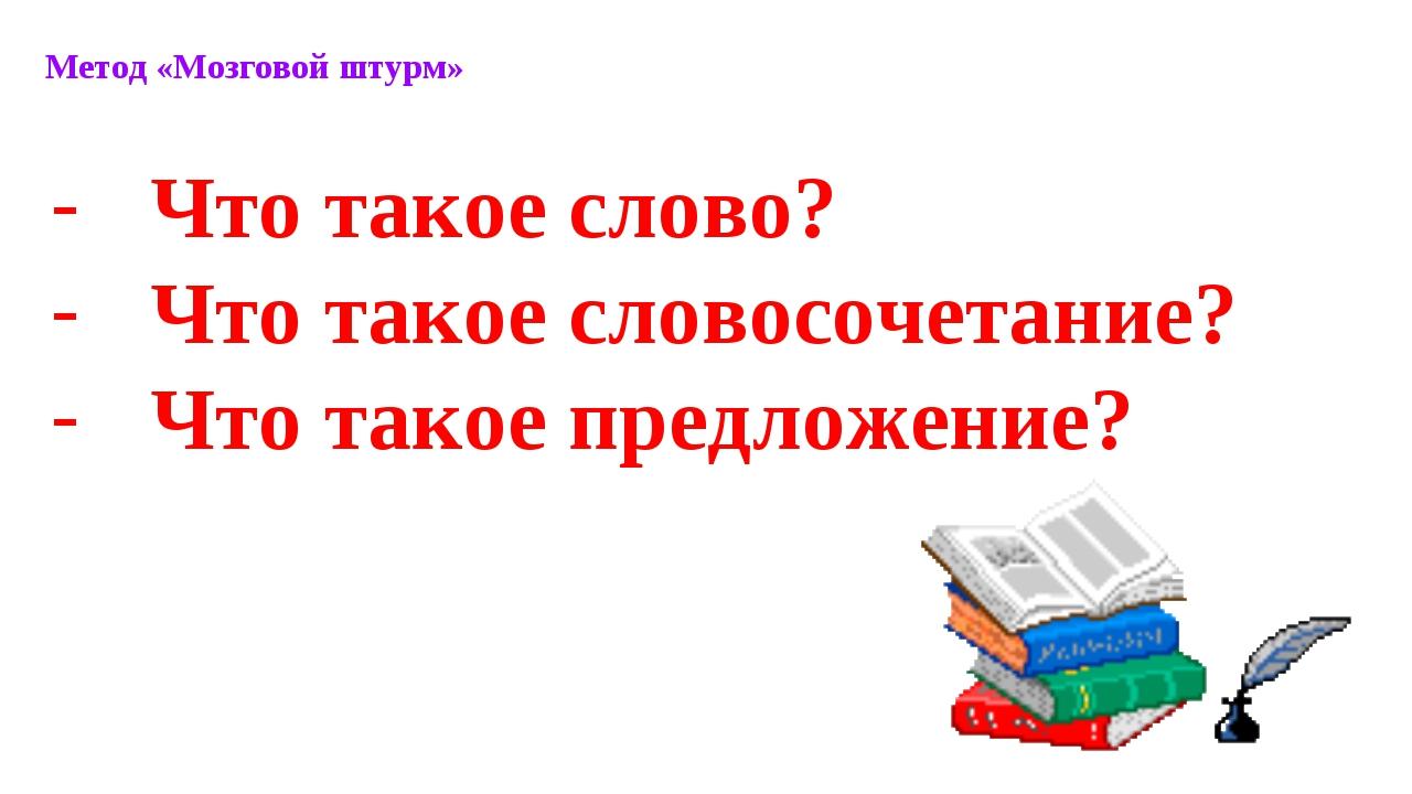 Метод «Мозговой штурм» Что такое слово? Что такое словосочетание? Что такое п...