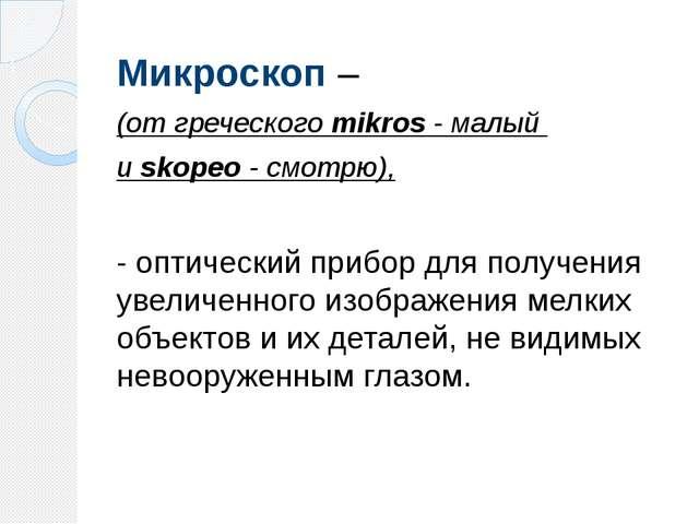 Микроскоп – (от греческого mikros - малый и skopeo - смотрю), - оптический пр...
