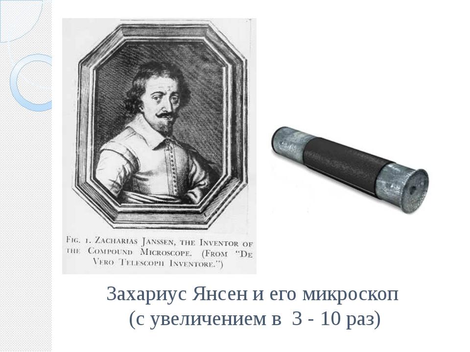 Захариус Янсен и его микроскоп (с увеличением в 3 - 10 раз)