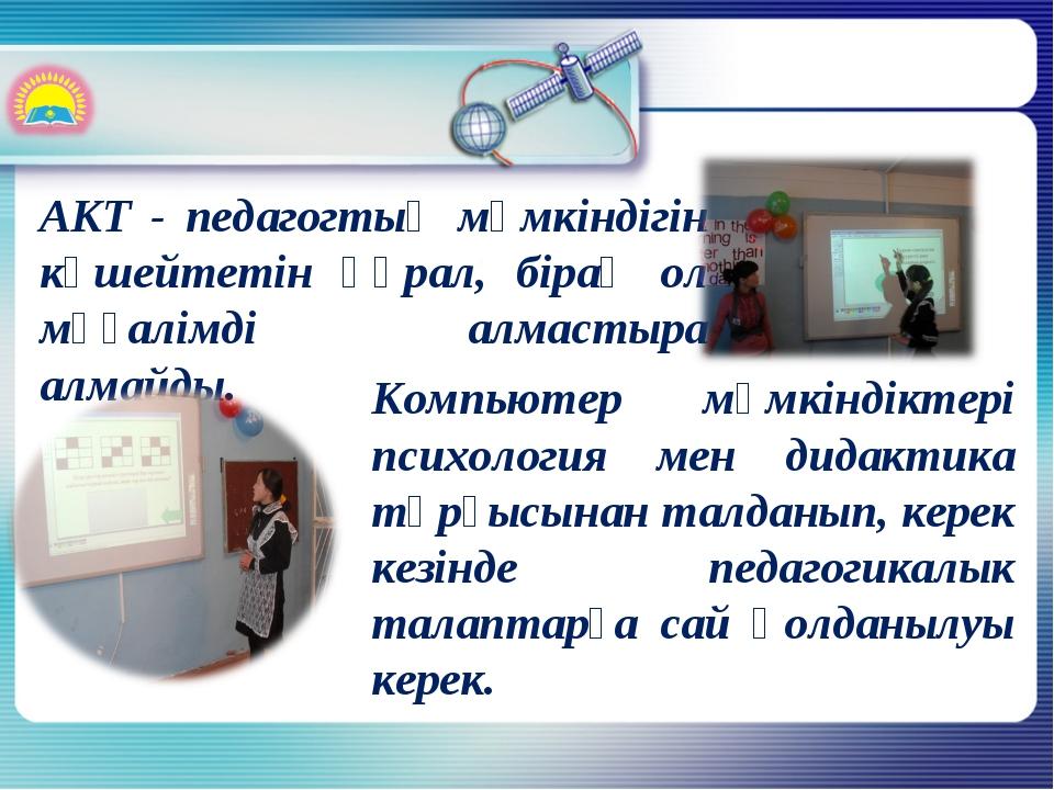 АКТ - педагогтың мүмкіндігін күшейтетін құрал, бірақ ол мұғалімді алмастыра а...
