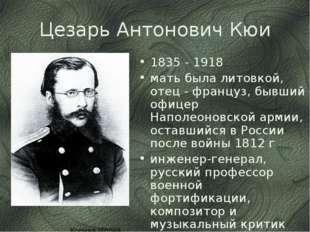 Цезарь Антонович Кюи 1835 - 1918 мать была литовкой, отец - француз, бывший о