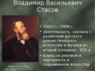 Владимир Васильевич Стасов 1824 г. - 1906 г. Деятельность связана с развитие
