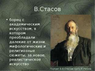 В.Стасов борец с академическим искусством, в котором преобладали далекие от ж
