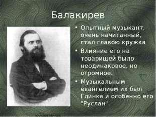 Балакирев Опытный музыкант, очень начитанный, стал главою кружка Влияние его