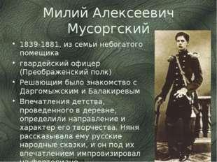 Милий Алексеевич Мусоргский 1839-1881, из семьи небогатого помещика гвардейск