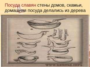 Посуда славян стены домов, скамьи, домашняя посуда делались из дерева