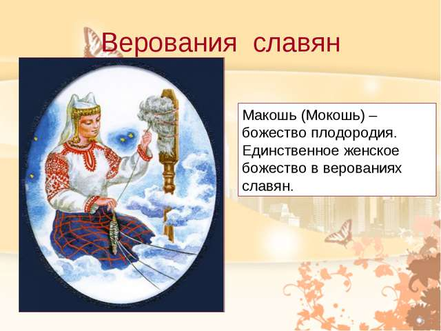Верования славян Макошь (Мокошь) – божество плодородия. Единственное женское...