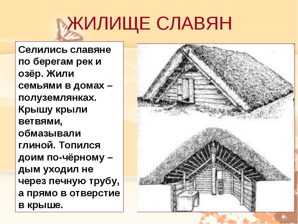 ЖИЛИЩЕ СЛАВЯН Селились славяне по берегам рек и озёр. Жили семьями в домах –...