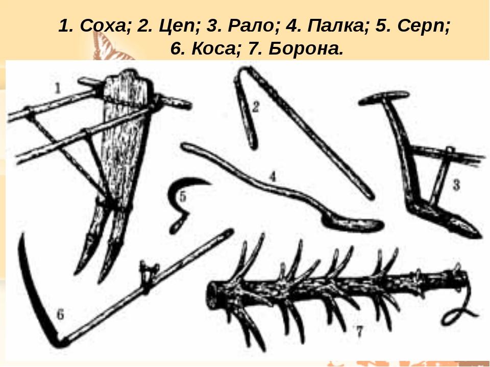 1. Соха; 2. Цеп; 3. Рало; 4. Палка; 5. Серп; 6. Коса; 7. Борона.