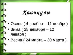 Каникулы Осень ( 4 ноября – 11 ноября) Зима ( 28 декабря – 12 января ) Весна