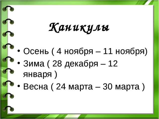 Каникулы Осень ( 4 ноября – 11 ноября) Зима ( 28 декабря – 12 января ) Весна...