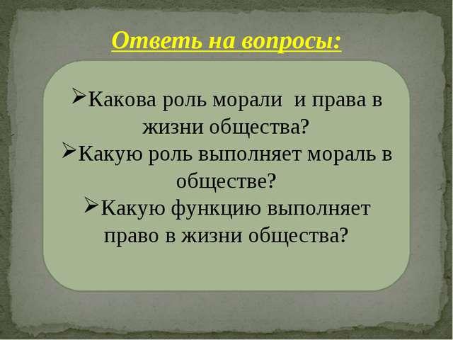 Ответь на вопросы: Какова роль морали и права в жизни общества? Какую роль вы...