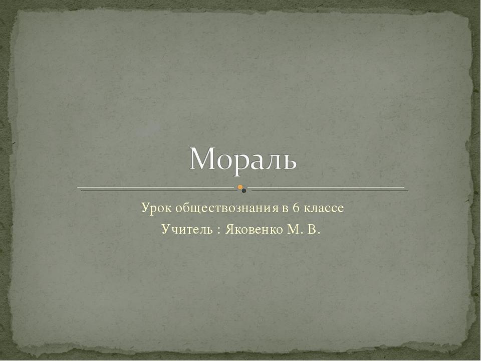 Урок обществознания в 6 классе Учитель : Яковенко М. В.