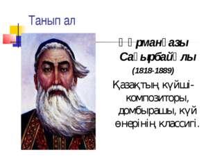 Танып ал Құрманғазы Сағырбайұлы (1818-1889) Қазақтың күйші- композиторы, домб
