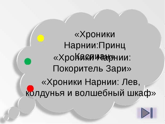 «Хроники Нарнии:Принц Каспиан» «Хроники Нарнии: Покоритель Зари» «Хроники Нар...