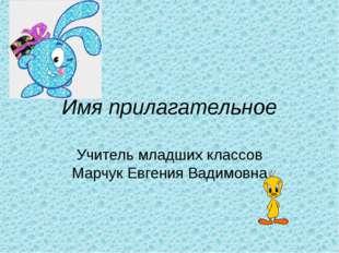 Имя прилагательное Учитель младших классов Марчук Евгения Вадимовна