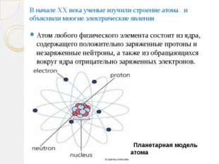 В начале XX века ученые изучили строение атома и объяснили многие электрическ