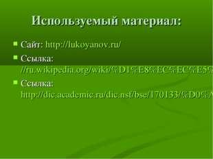 Используемый материал: Сайт: http://lukoyanov.ru/ Ссылка://ru.wikipedia.org/w