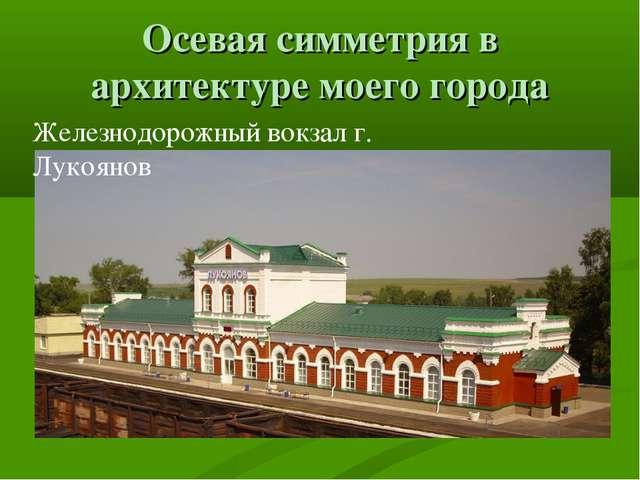 Осевая симметрия в архитектуре моего города Железнодорожный вокзал г. Лукоянов