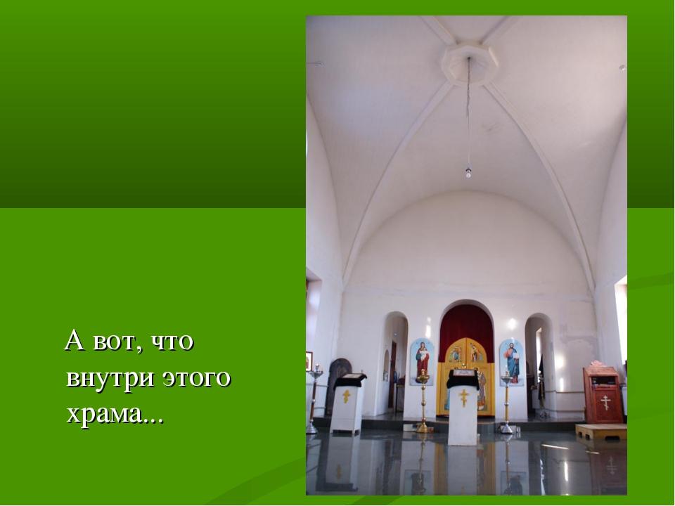 А вот, что внутри этого храма...