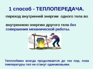 1 способ - ТЕПЛОПЕРЕДАЧА. переход внутренней энергии одного тела во внутренню
