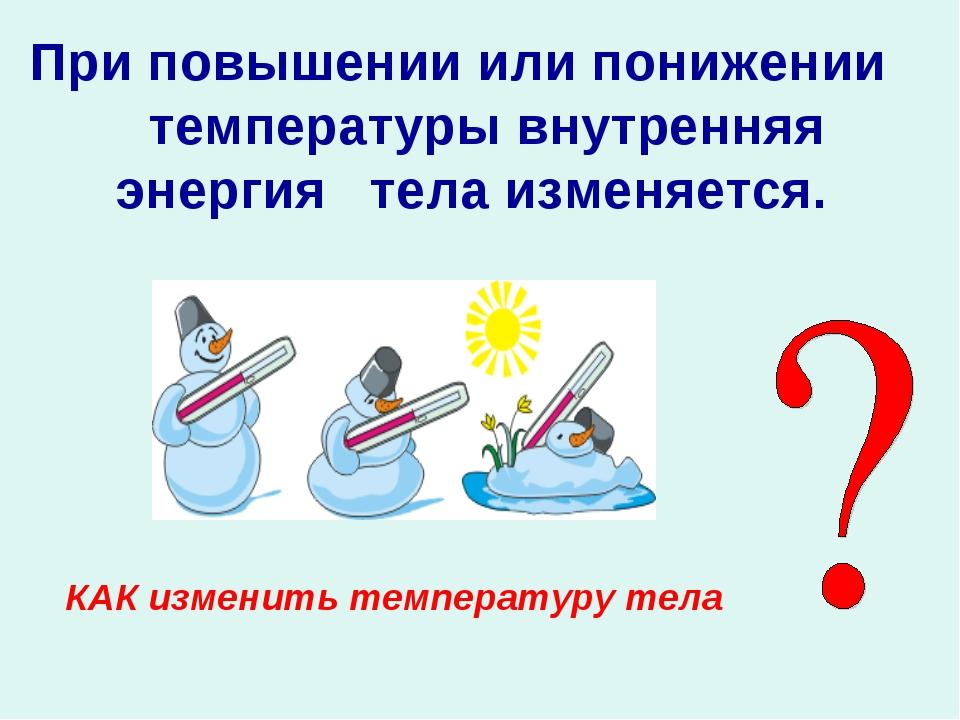 При повышении или понижении температуры внутренняя энергия тела изменяется. К...